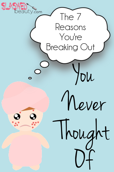7 reasons you're breaking out